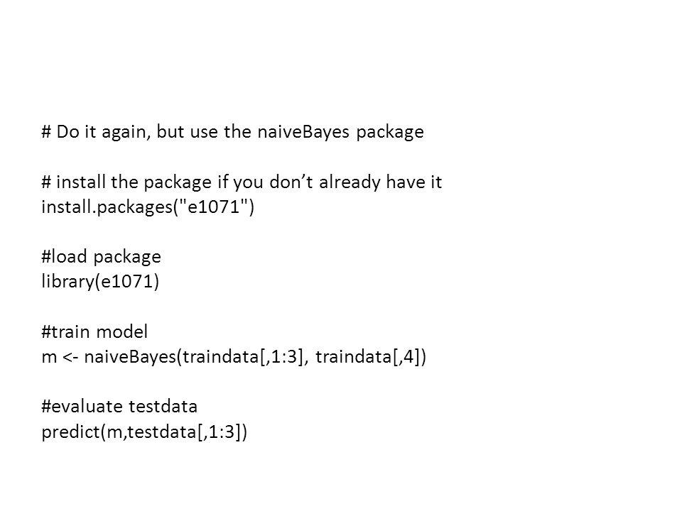 # Do it again, but use the naiveBayes package # install the package if you don't already have it install.packages( e1071 ) #load package library(e1071) #train model m <- naiveBayes(traindata[,1:3], traindata[,4]) #evaluate testdata predict(m,testdata[,1:3])